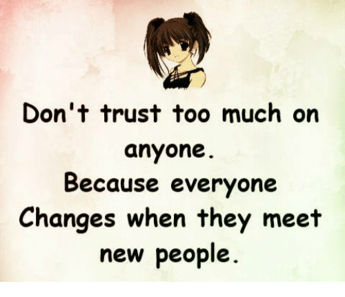 Dont Trust Too Much On Anyone Because Everyone Changes When They