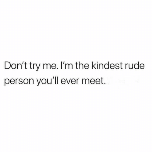 Relationships, Rude, and Try Me: Don't try me. I'm the kindest rude  person you'll ever meet.