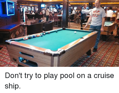 Dont Try To Play Pool On A Cruise Ship Funny Meme On Meme - Cruise ship pool table
