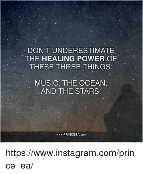 Instagram, Memes, and Music: DON'T UNDERESTIMATE  THE HEALING POWER OF  THESE THREE THINGS:  MUSIC, THE OCEAN,  AND THE STARS  www.PRINCEEA.coM https://www.instagram.com/prince_ea/