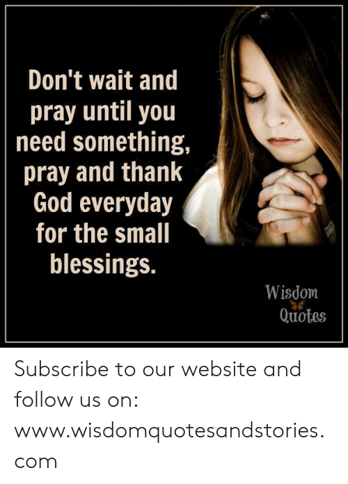 Dont Wait And Pray Until You Need Something Pray And Thank God