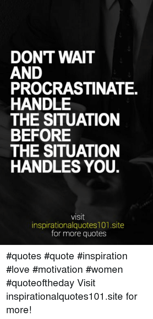 Dont Wait And Procrastinate Handle The Situation Before The