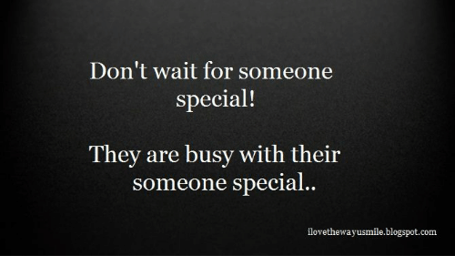 Dont Wait For Someone Special They Are Busy With Their Someone