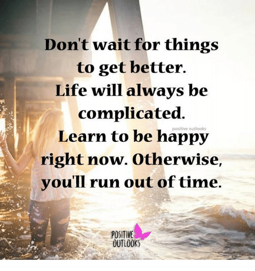 Dont wait for things to get better life will always be complicated dank run and outlook dont wait for things to get better publicscrutiny Choice Image