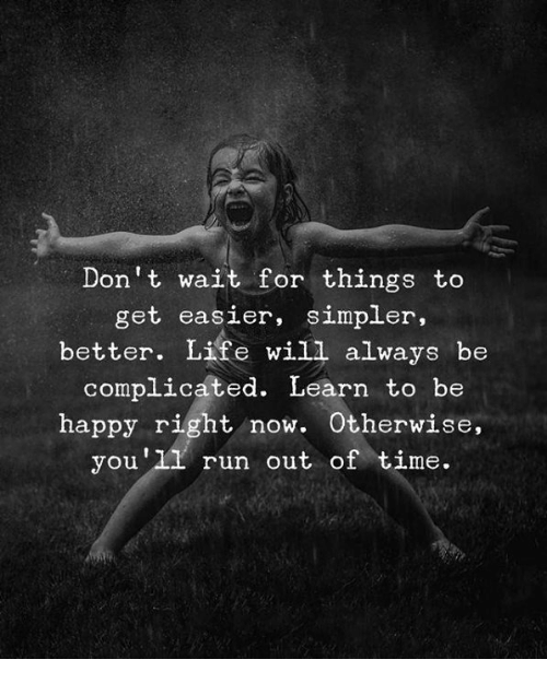 Life, Run, and Happy: Don't wait for things to  get easier, simpler,  better. Life will always be  complicáted. Learn to bre  happy right now. Otherwise  you'l1 run out of time