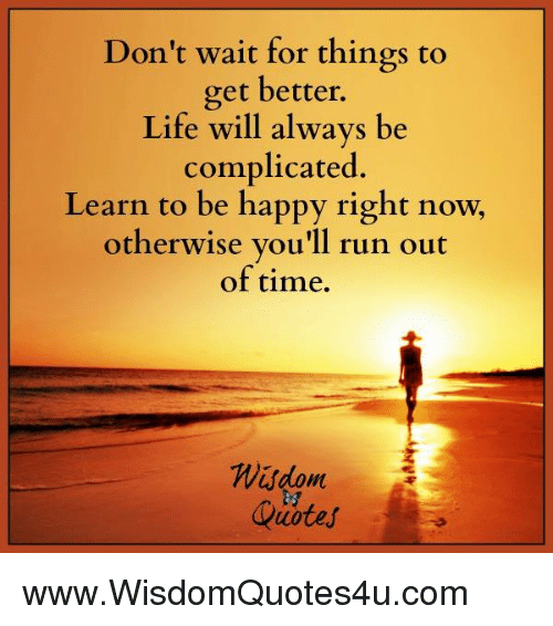 Dont wait for things to get hetter life will always be complicated life run and happy dont wait for things to get hetter publicscrutiny Choice Image