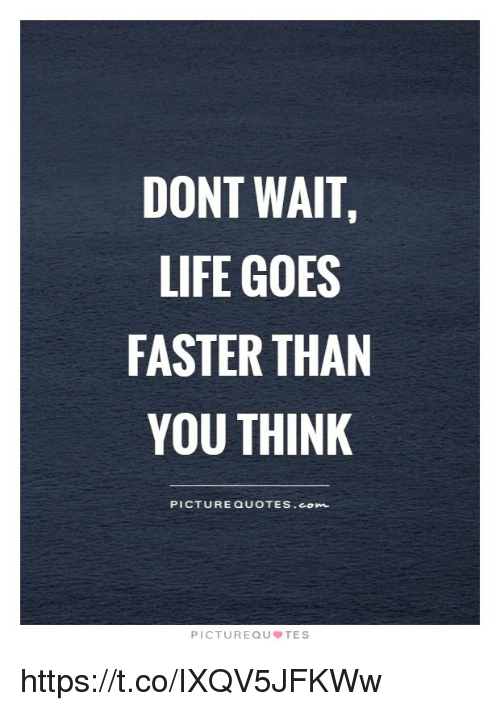 Dont Wait Life Goes Faster Than You Think Picture Quotes Com Picture