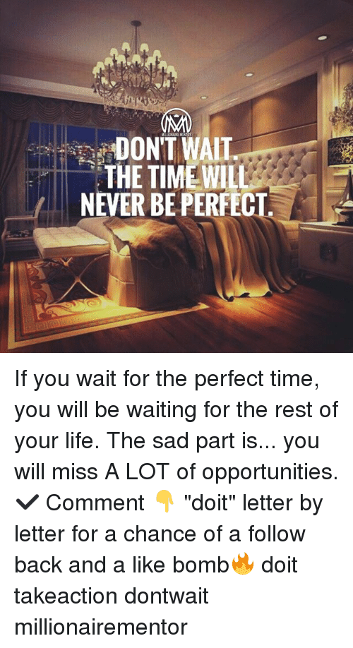 "Life, Memes, and Time: DON'T WAIT  THE TIMEWILL  NEVER BE PERFECT If you wait for the perfect time, you will be waiting for the rest of your life. The sad part is... you will miss A LOT of opportunities. ✔️ Comment 👇 ""doit"" letter by letter for a chance of a follow back and a like bomb🔥 doit takeaction dontwait millionairementor"