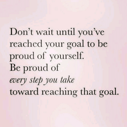 Goal, Proud, and Step: Don't wait until you've  reached vour goal to be  proud of yourself.  Be proud of  every step you take  toward reaching that goal