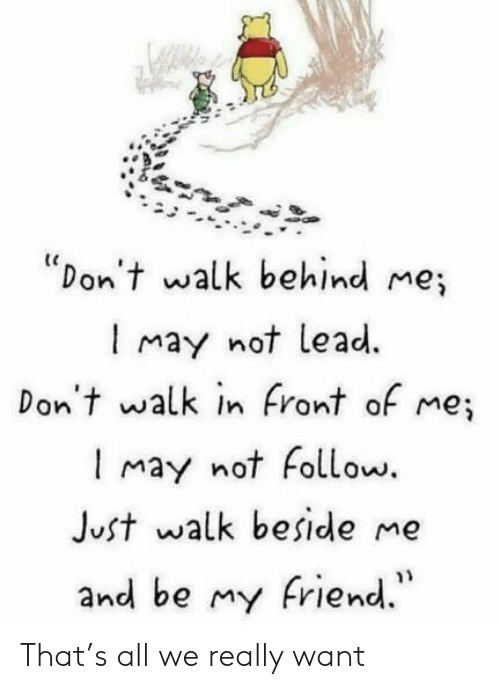 "Lead, May, and All: ""Don't walk behind me;  l may not lead.  Don't walk in Front of me;  I may not Follow.  Just walk beside me  and be my riend."" That's all we really want"