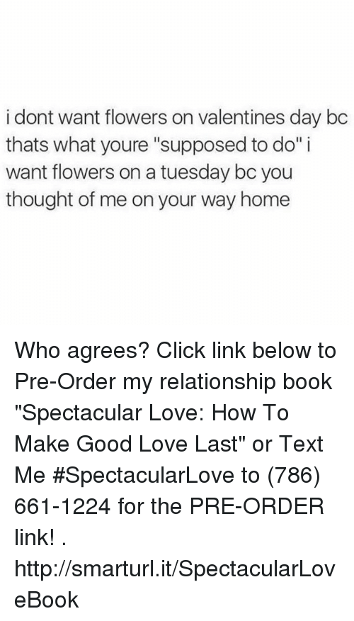 "Memes, On a Tuesday, and 🤖: dont want flowers on valentines day bc  thats what youre ""supposed to do"" i  want flowers on a tuesday bc you  thought of me on your way home Who agrees?   Click link below to Pre-Order my relationship book ""Spectacular Love: How To Make Good Love Last"" or Text Me #SpectacularLove to (786) 661-1224  for the PRE-ORDER link!  .  http://smarturl.it/SpectacularLoveBook"