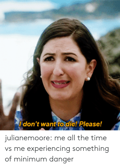 Tumblr, Blog, and Http: don't want to die! Please! julianemoore: me all the time vs me experiencing something of minimum danger