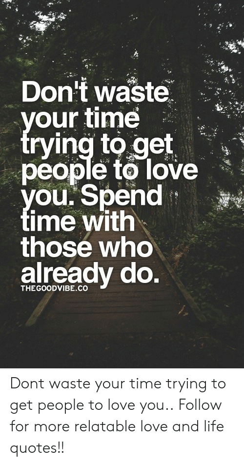Dont Waste Our Time Rying To Get People To Love Ou Spend Time With