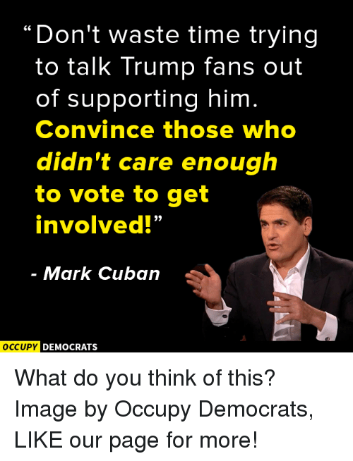 "Memes, Mark Cuban, and Cuban: ""Don't waste time trying  to talk Trump fans out  of supporting him  Convince those who  didn't care enough  to vote to get  involved!""  Mark Cuban  OCCUPY DEMOCRATS What do you think of this?  Image by Occupy Democrats, LIKE our page for more!"