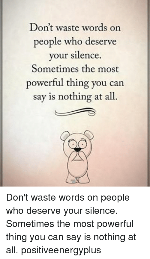 Memes, Powerful, and Silence: Don't waste words on  people who deserve  your silence.  Sometimes the most  powerful thing you can  say is nothing at all. Don't waste words on people who deserve your silence. Sometimes the most powerful thing you can say is nothing at all. positiveenergyplus