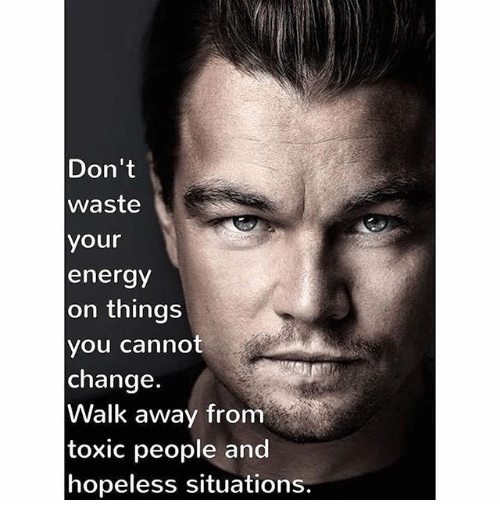 Don't Waste Your Energy on Things You Cannot Change Walk Away From