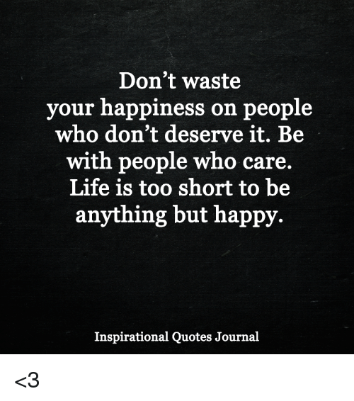 Life Is Too Short To Be Anything But Happy Quotes: Don't Waste Your Happiness On People Who Don't Deserve It