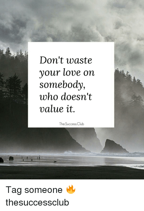 Dont Waste Your Love On Somebody Who Doesnt Value It The Success