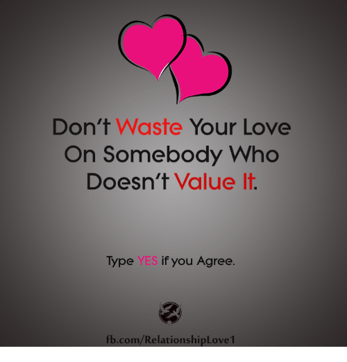 Dont Waste Your Love On Somebody Who Doesnt Value It Type Yes If