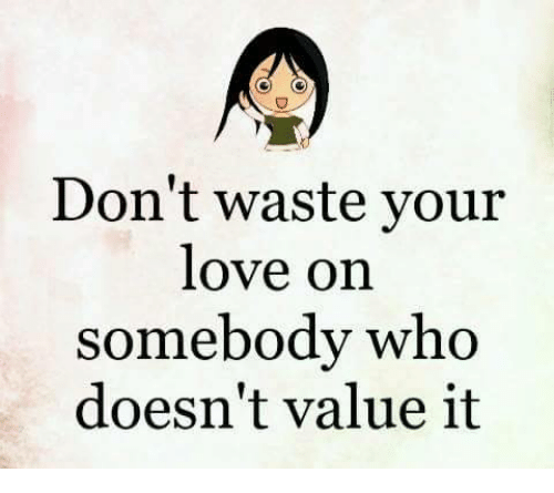 Dont Waste Your Love On Somebody Who Doesnt Value It Love Meme