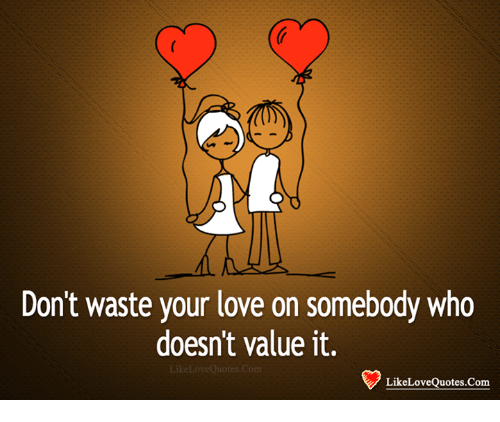 Dont Waste Your Love On Somebody Who Doesnt Value It