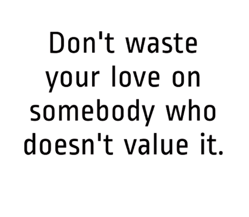 Dont Waste Your Love On Somebody Who Doesnt Value It Meme On Meme