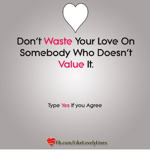 Dont Waste Your Love On Somebody Who Doesnt Value Lt Type Yes If
