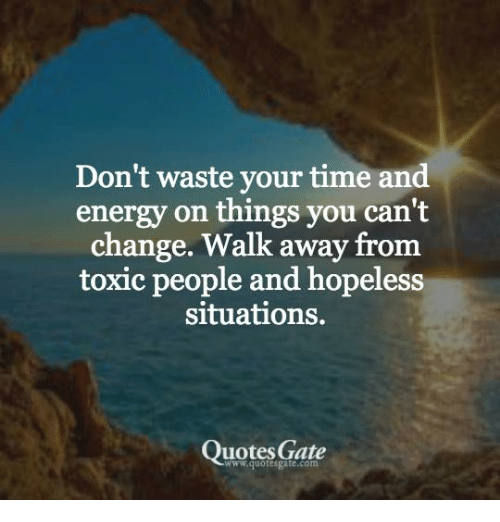 Dont Waste Your Time And Energy On Things You Cant Change Walk