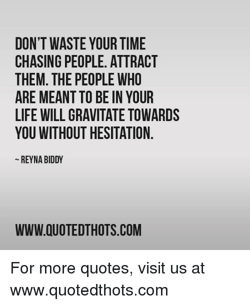 Dont Waste Your Time Chasing People Attract Them The People Who Are