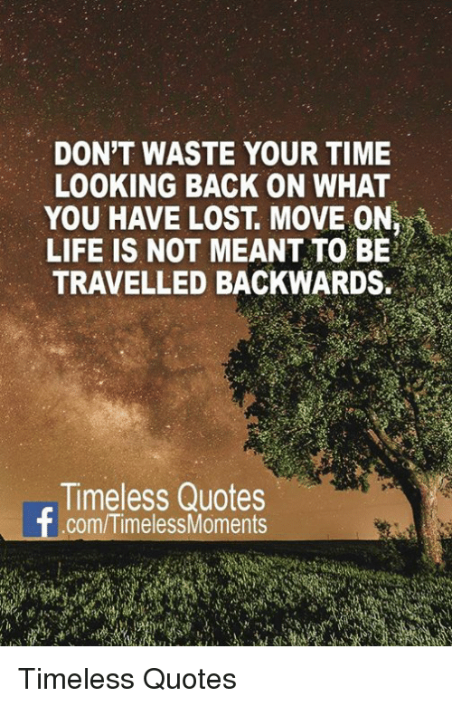 Dont Waste Your Time Looking Back On What You Have Lost Move On