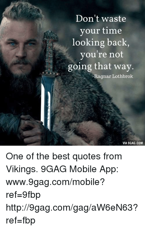 Don't Waste Your Time Looking Back You're Not Going That Way Ragnar Cool Best Vikings Quotes