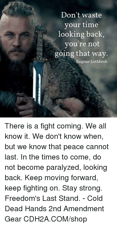 Memes, Time, and Cold: Don't waste  your time  looking back  you're not  going that way.  Ragnar Lothbrok There is a fight coming. We all know it. We don't know when, but we know that peace cannot last. In the times to come, do not become paralyzed, looking back. Keep moving forward, keep fighting on. Stay strong.   Freedom's Last Stand. - Cold Dead Hands 2nd Amendment Gear CDH2A.COM/shop