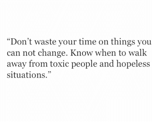 """Time, Change, and Can: """"Don't waste your time on things you  can not change. Know when to walk  away from toxic people and hopeless  situations."""""""
