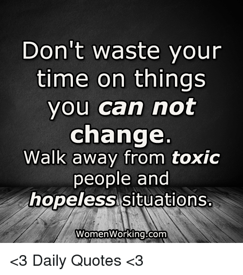 Dont Waste Your Time On Things You Can Not Change Walk Away From