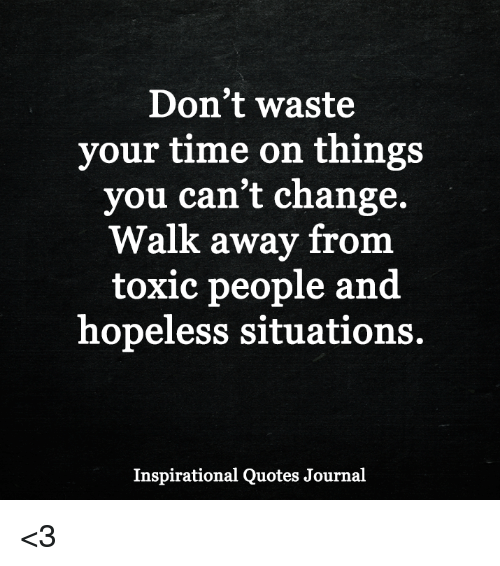 Dont Waste Your Time On Things You Cant Change Walk Away From