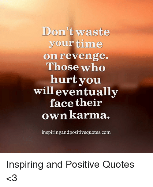 Dont Waste Your Time Onrevenge Those Who Hurt Vou Will Eventually
