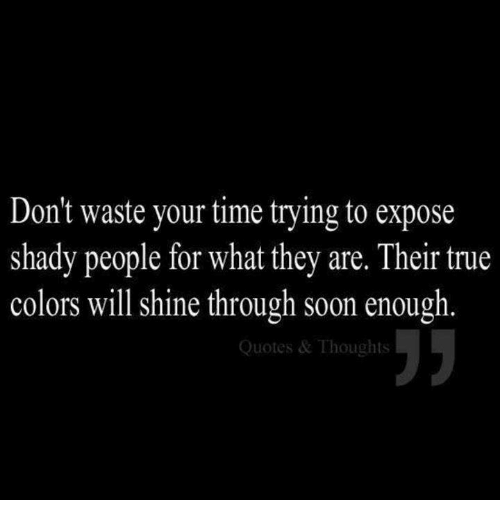 Shady People Quotes Don't Waste Your Time Trying to Expose Shady People for What They  Shady People Quotes
