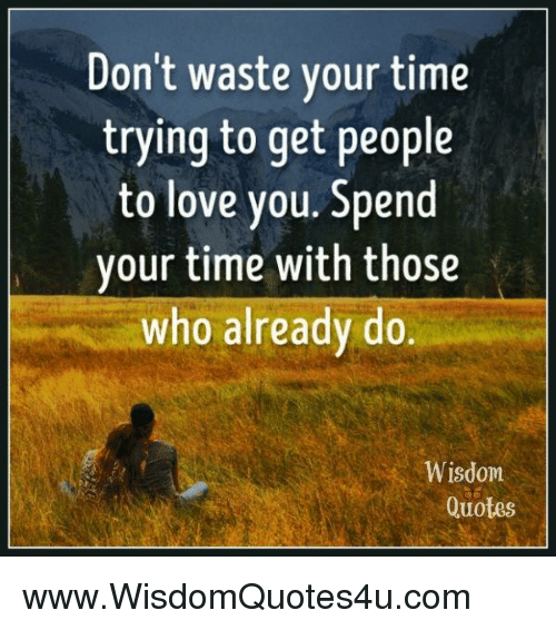 Dont Waste Your Time Trying To Get People To Love You Spend Your