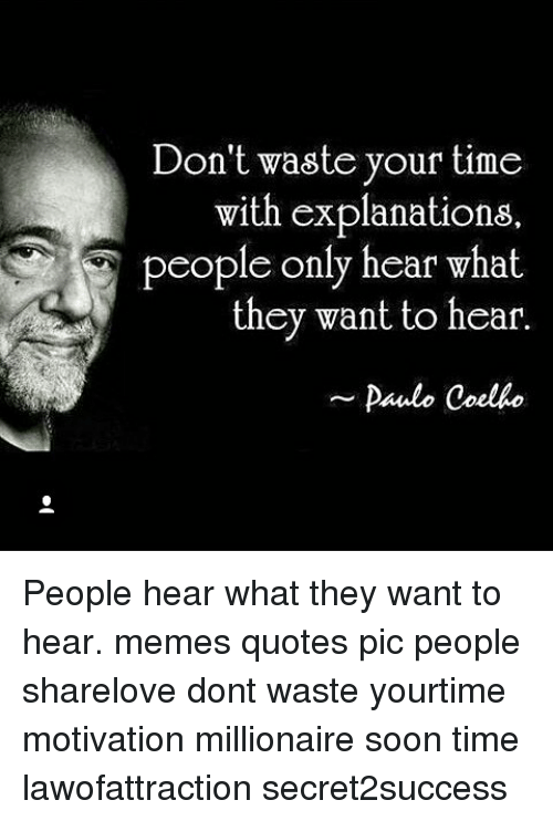Dont Waste Your Time With Explanations People Only Hear What They