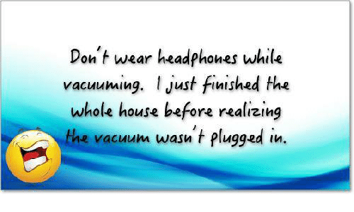 Don't Wear Headphones While Vacuuming Just Finished the