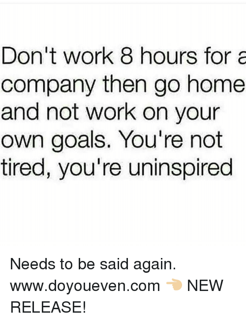 Goals, Work, and Home: Don't work 8 hours for a  company then go home  and not work on your  own goals. You're not  tired, you're uninspired Needs to be said again.  www.doyoueven.com 👈🏼 NEW RELEASE!