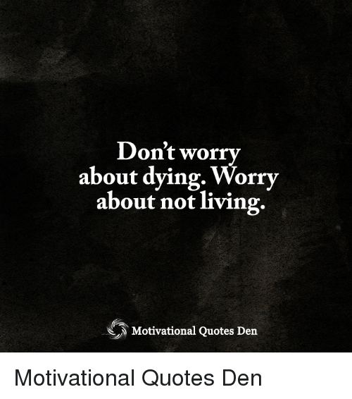 Dont Worry About Dying Worry About Not Living Motivational Quotes