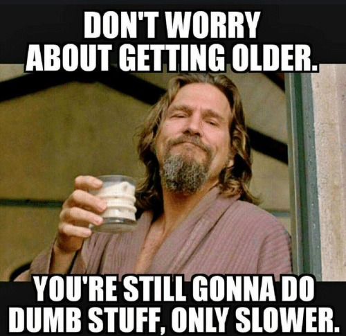 Dumb, Stuff, and Still: DON'T WORRY  ABOUT GETTING OLDER  YOU'RE STILL GONNA DO  DUMB STUFF, ONLY SLOWER.