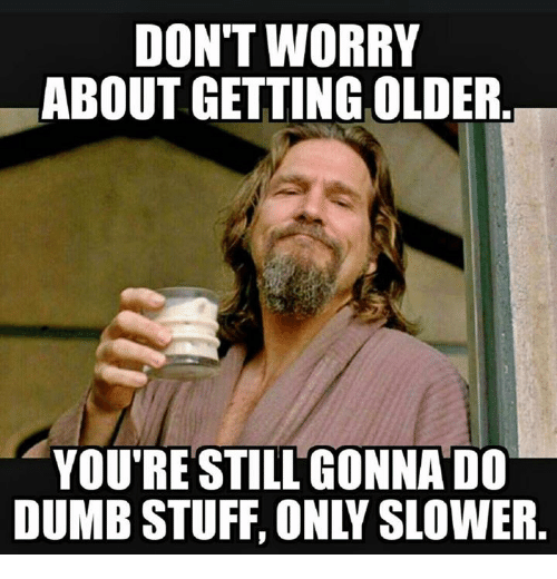 https://pics.me.me/dont-worry-about-getting-older-youre-still-gonnado-dumb-stuff-24556326.png