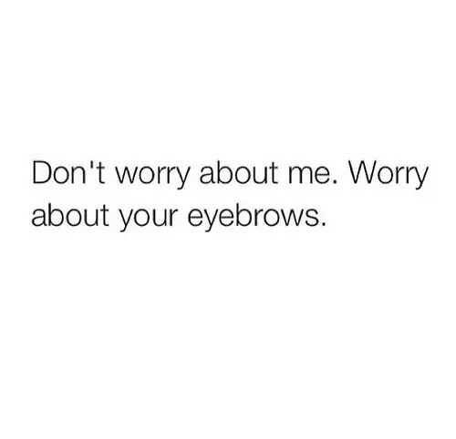 Eyebrows, Worry, and  Dont: Don't worry about me. Worry  about your eyebrows.