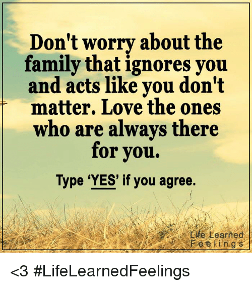 Family, Love, and Memes: Don't worry about the  family that ignores you  and acts like you don't  matter. Love the ones  who are always there  for you.  Type 'YES' if you agree.  rife,Learned  Fee kings <3 #LifeLearnedFeelings