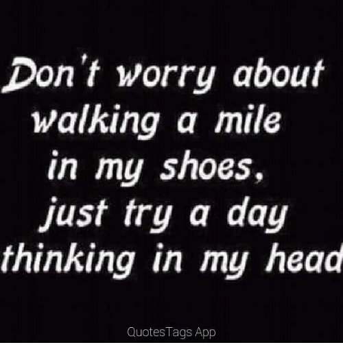 Dont Worry About Walking A Mile In My Shoes Just Try A Day Thinking