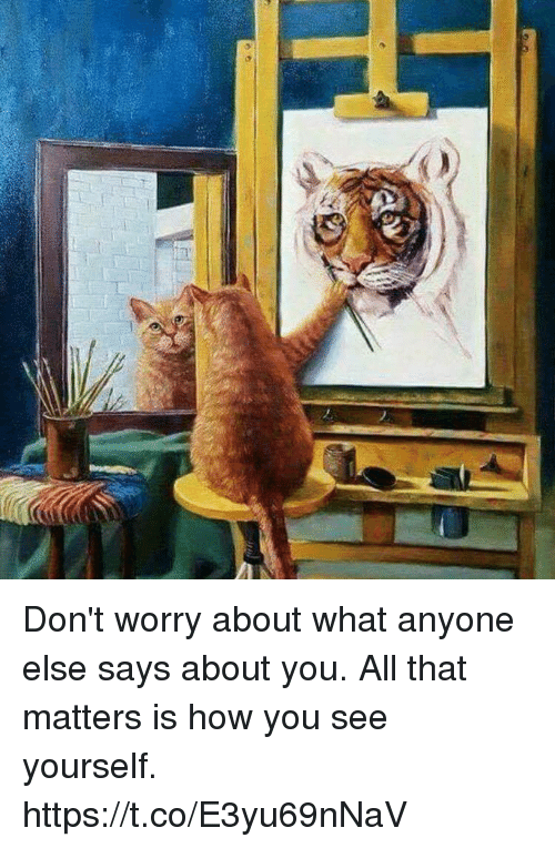 Memes, All That, and 🤖: Don't worry about what anyone else says about you. All that matters is how you see yourself. https://t.co/E3yu69nNaV