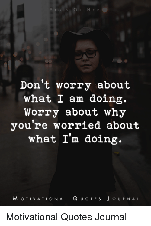 Dont Worry About What I Am Doing Worry About Why Youre Worried