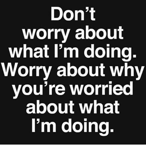 Memes and 🤖: Don't  worry about  what I'm doing.  Worry about why  you're worried  about what  I'm doing.